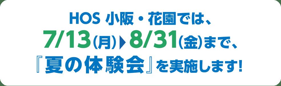 HOS 小阪・花園では、7/13(月)〜8/31(金)まで、『夏の体験会』を実施します!